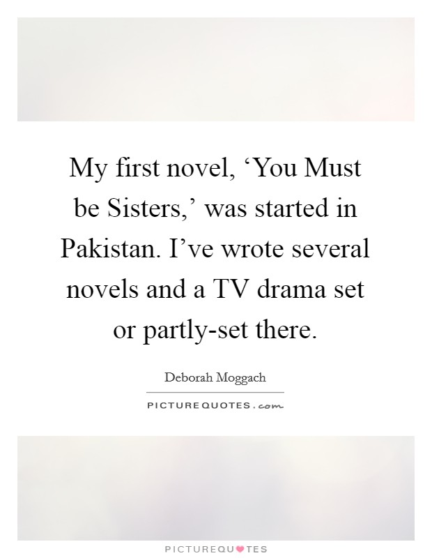 My first novel, 'You Must be Sisters,' was started in Pakistan. I've wrote several novels and a TV drama set or partly-set there. Picture Quote #1