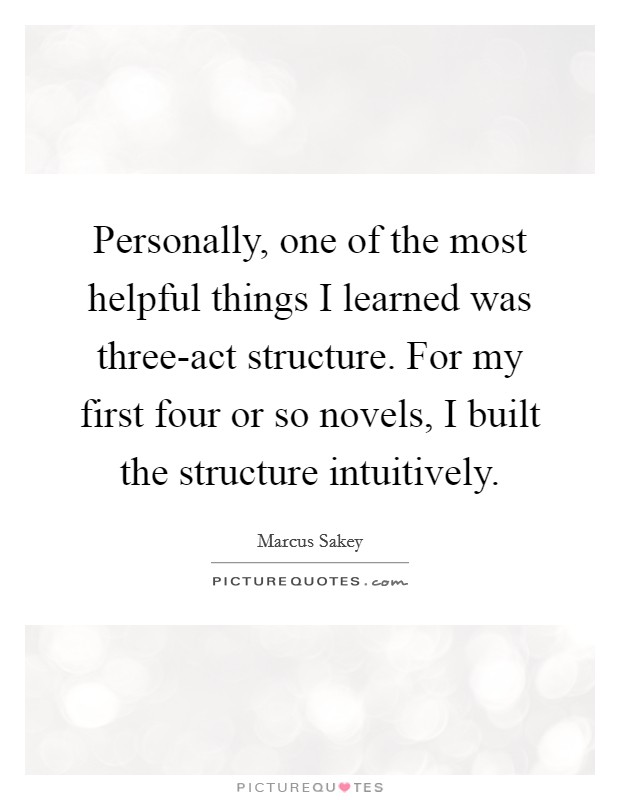 Personally, one of the most helpful things I learned was three-act structure. For my first four or so novels, I built the structure intuitively Picture Quote #1