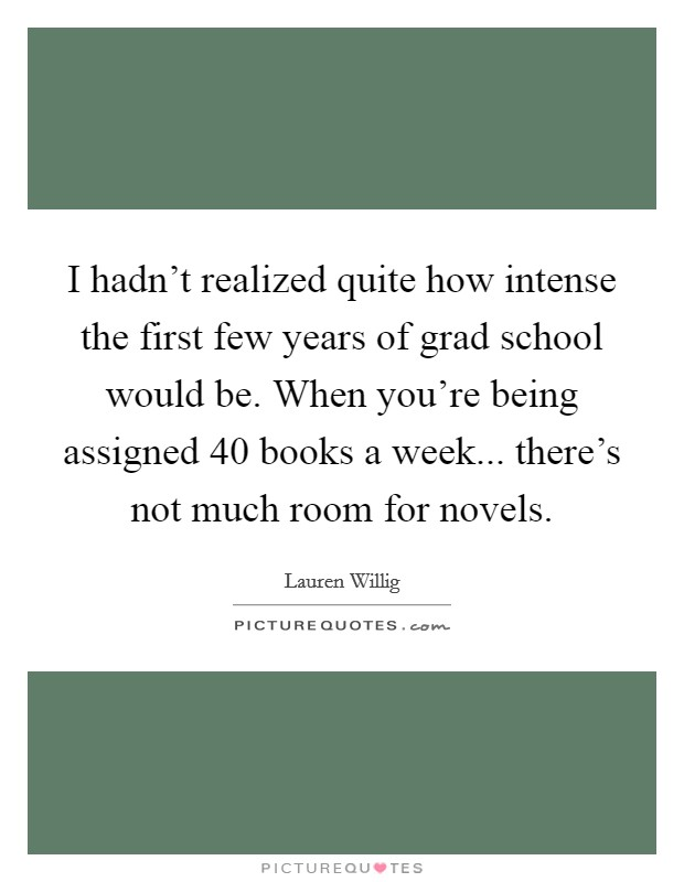 I hadn't realized quite how intense the first few years of grad school would be. When you're being assigned 40 books a week... there's not much room for novels Picture Quote #1