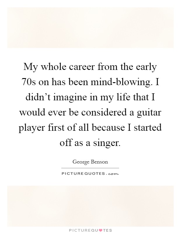 My whole career from the early 70s on has been mind-blowing. I didn't imagine in my life that I would ever be considered a guitar player first of all because I started off as a singer Picture Quote #1