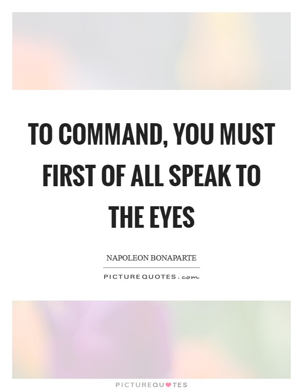 To command, you must first of all speak to the eyes Picture Quote #1