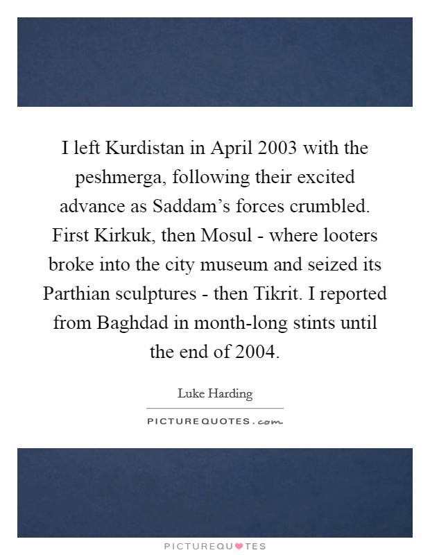 I left Kurdistan in April 2003 with the peshmerga, following their excited advance as Saddam's forces crumbled. First Kirkuk, then Mosul - where looters broke into the city museum and seized its Parthian sculptures - then Tikrit. I reported from Baghdad in month-long stints until the end of 2004 Picture Quote #1