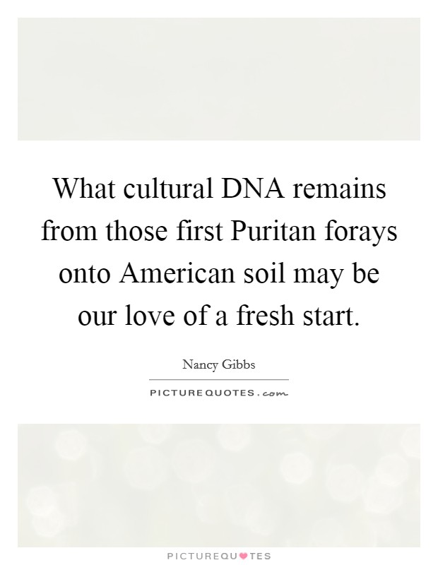 What cultural DNA remains from those first Puritan forays onto American soil may be our love of a fresh start. Picture Quote #1