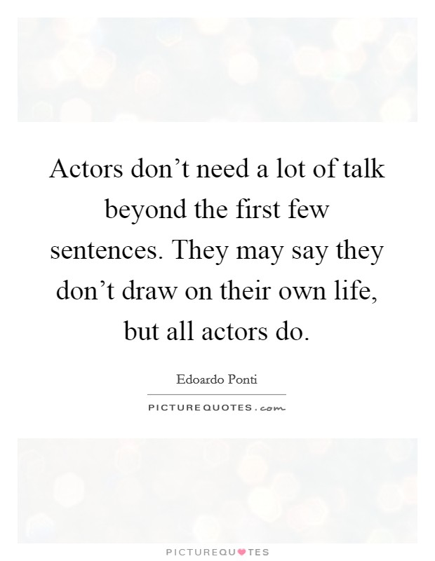 Actors don't need a lot of talk beyond the first few sentences. They may say they don't draw on their own life, but all actors do Picture Quote #1