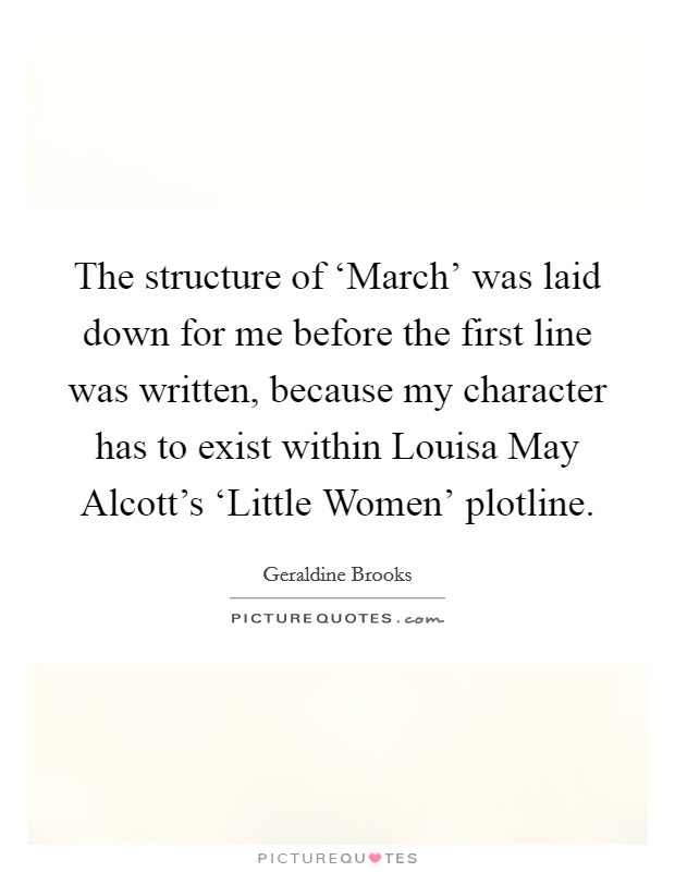 The structure of 'March' was laid down for me before the first line was written, because my character has to exist within Louisa May Alcott's 'Little Women' plotline Picture Quote #1