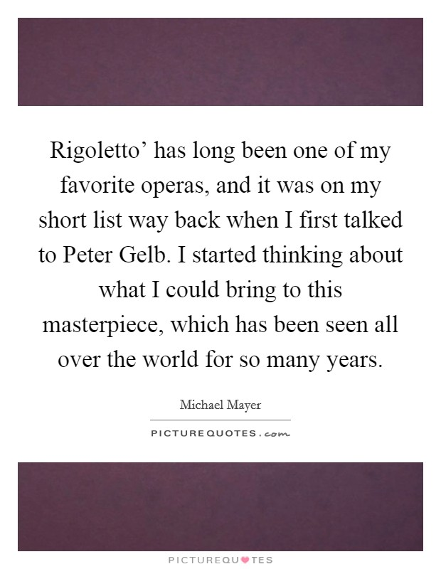 Rigoletto' has long been one of my favorite operas, and it was on my short list way back when I first talked to Peter Gelb. I started thinking about what I could bring to this masterpiece, which has been seen all over the world for so many years Picture Quote #1