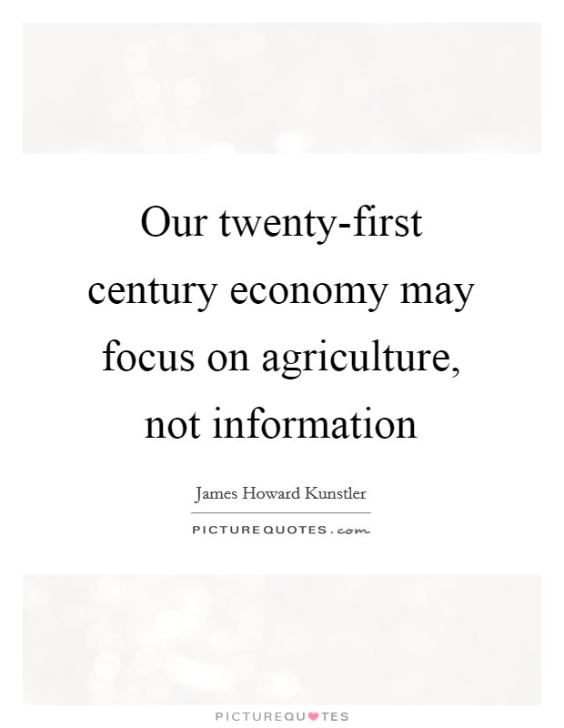 Our twenty-first century economy may focus on agriculture, not information Picture Quote #1