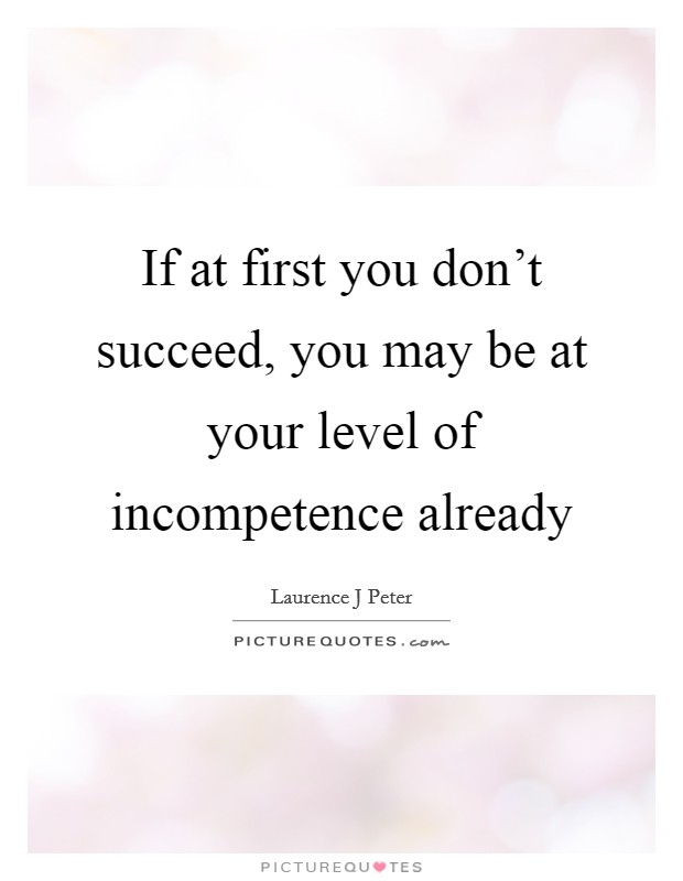 If at first you don't succeed, you may be at your level of incompetence already Picture Quote #1