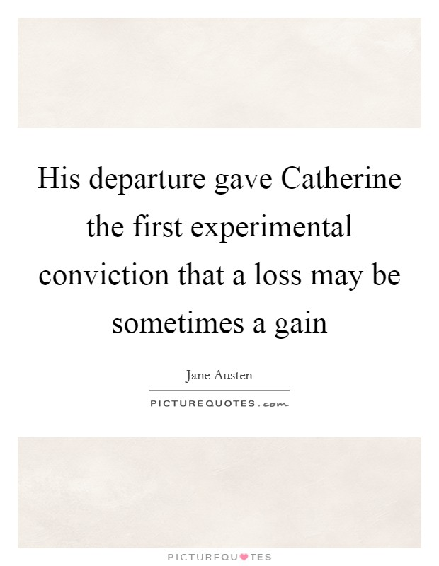 His departure gave Catherine the first experimental conviction that a loss may be sometimes a gain Picture Quote #1