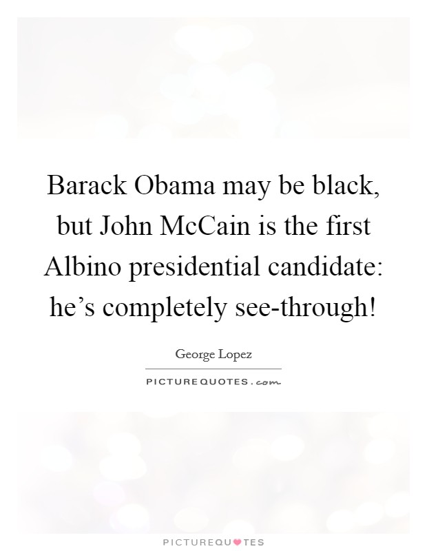 Barack Obama may be black, but John McCain is the first Albino presidential candidate: he's completely see-through! Picture Quote #1