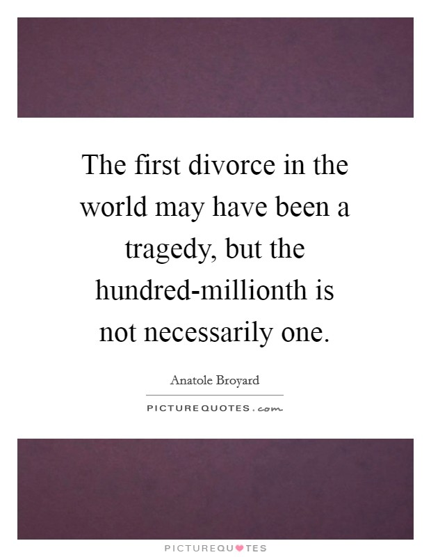 The first divorce in the world may have been a tragedy, but the hundred-millionth is not necessarily one Picture Quote #1