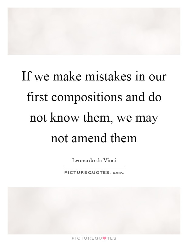 If we make mistakes in our first compositions and do not know them, we may not amend them Picture Quote #1