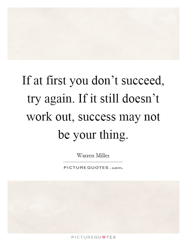 If at first you don't succeed, try again. If it still doesn't work out, success may not be your thing Picture Quote #1