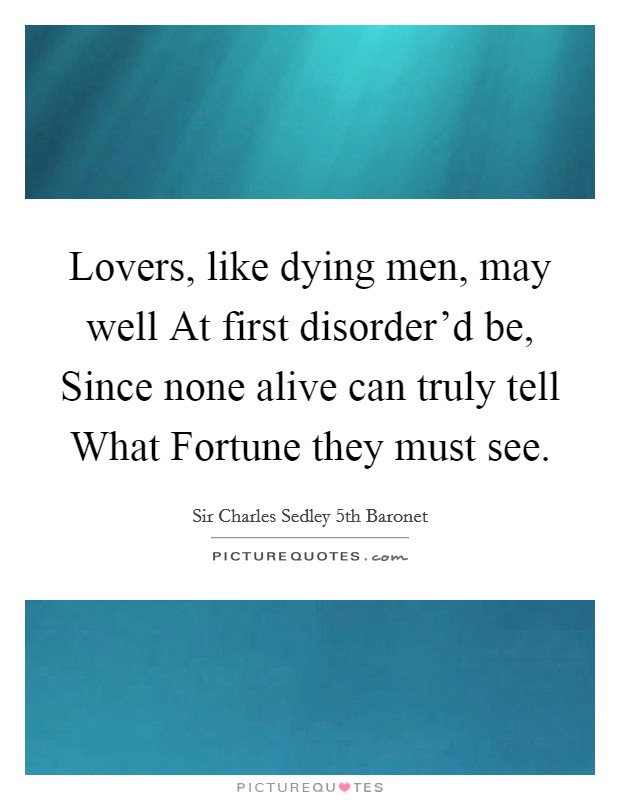 Lovers, like dying men, may well At first disorder'd be, Since none alive can truly tell What Fortune they must see Picture Quote #1