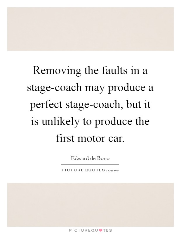 Removing the faults in a stage-coach may produce a perfect stage-coach, but it is unlikely to produce the first motor car Picture Quote #1