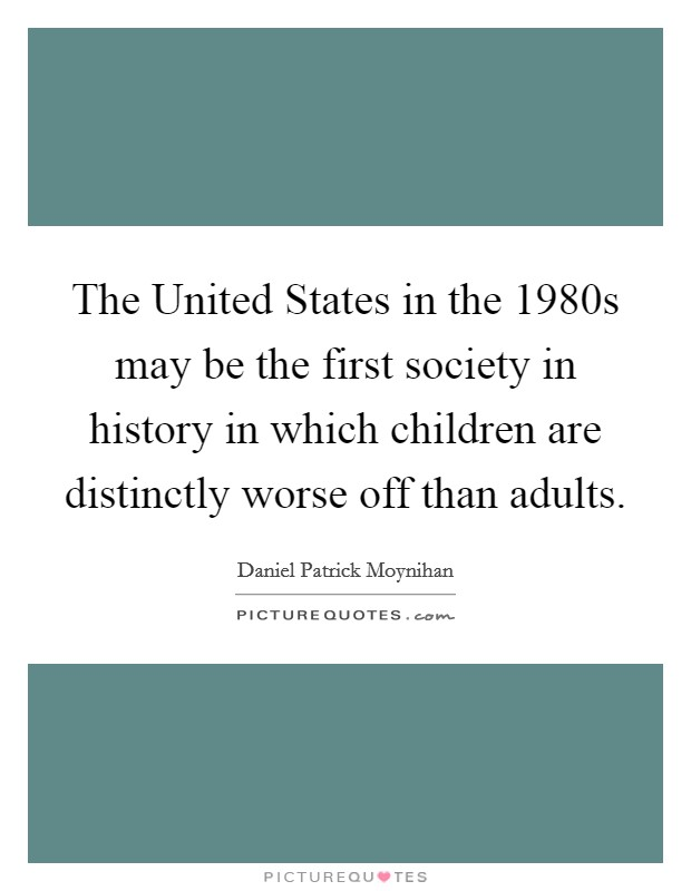 The United States in the 1980s may be the first society in history in which children are distinctly worse off than adults Picture Quote #1