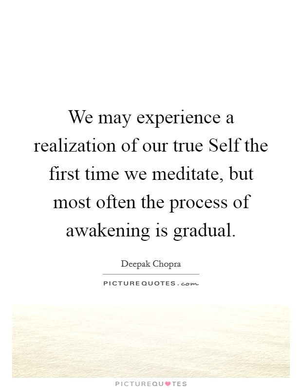 We may experience a realization of our true Self the first time we meditate, but most often the process of awakening is gradual Picture Quote #1