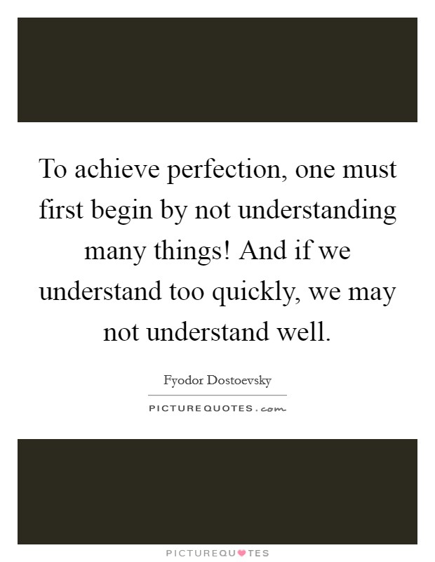 To achieve perfection, one must first begin by not understanding many things! And if we understand too quickly, we may not understand well Picture Quote #1