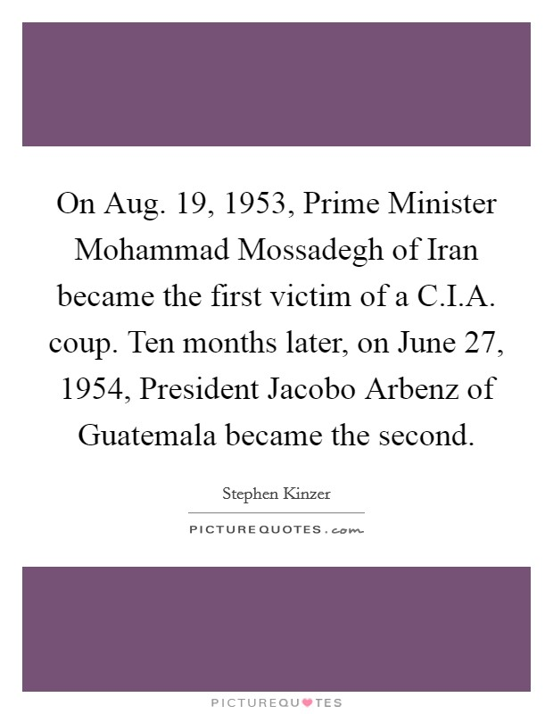 On Aug. 19, 1953, Prime Minister Mohammad Mossadegh of Iran became the first victim of a C.I.A. coup. Ten months later, on June 27, 1954, President Jacobo Arbenz of Guatemala became the second Picture Quote #1