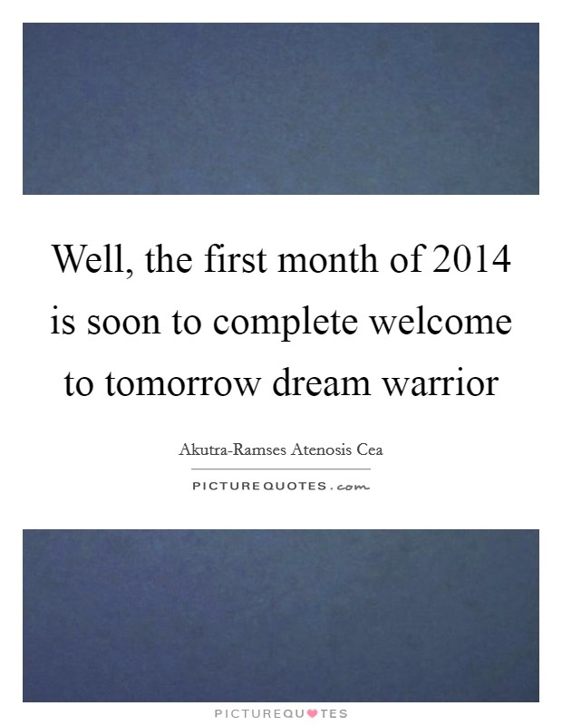 Well, the first month of 2014 is soon to complete welcome to tomorrow dream warrior Picture Quote #1