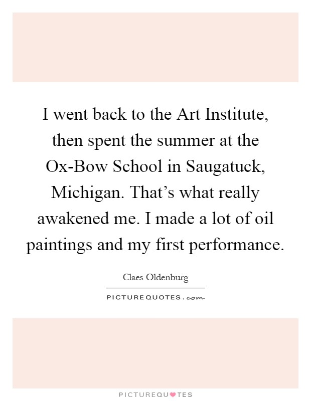 I went back to the Art Institute, then spent the summer at the Ox-Bow School in Saugatuck, Michigan. That's what really awakened me. I made a lot of oil paintings and my first performance Picture Quote #1