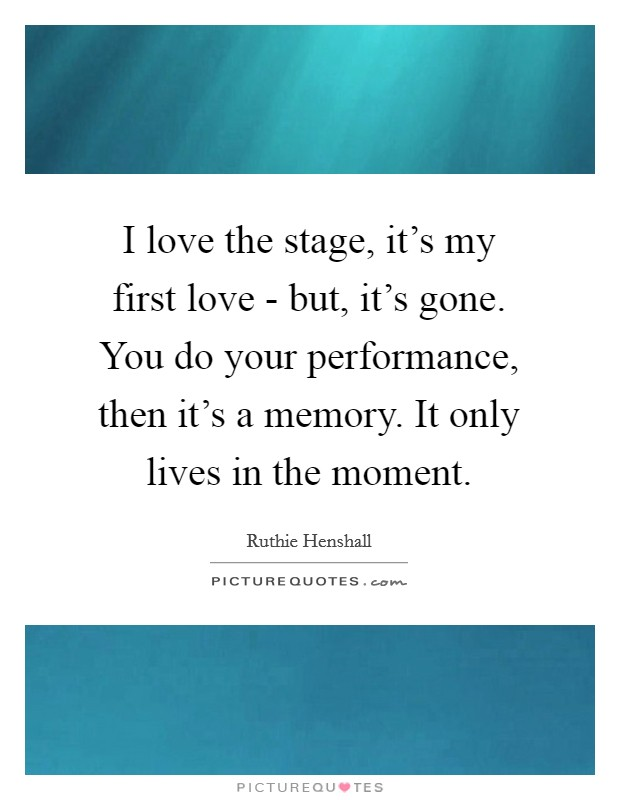 I love the stage, it's my first love - but, it's gone. You do your performance, then it's a memory. It only lives in the moment Picture Quote #1