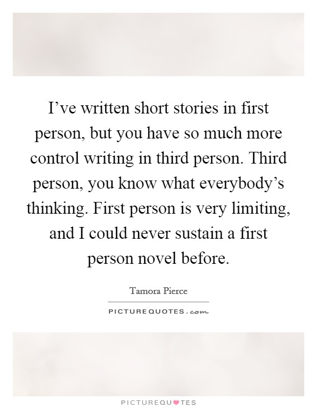 I've written short stories in first person, but you have so much more control writing in third person. Third person, you know what everybody's thinking. First person is very limiting, and I could never sustain a first person novel before. Picture Quote #1