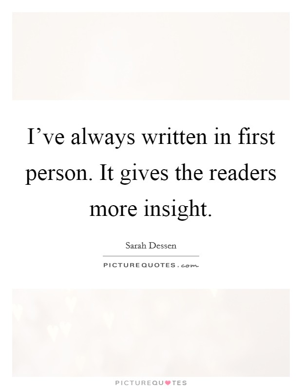 I've always written in first person. It gives the readers more insight. Picture Quote #1