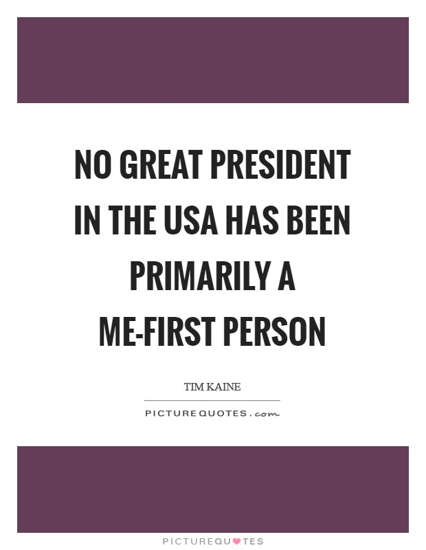 No great president in the USA has been primarily a me-first person Picture Quote #1