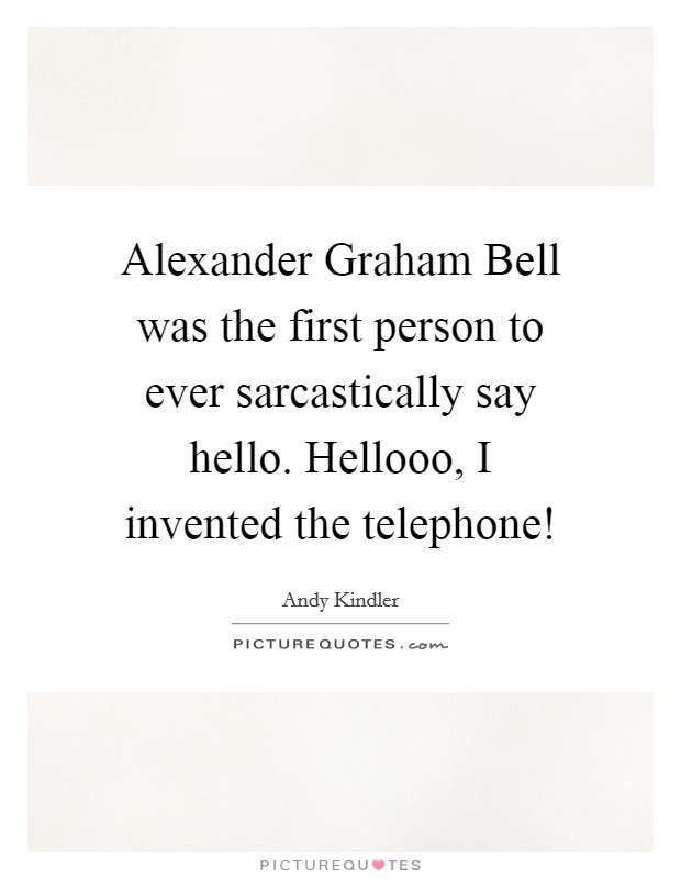 Alexander Graham Bell was the first person to ever sarcastically say hello. Hellooo, I invented the telephone! Picture Quote #1