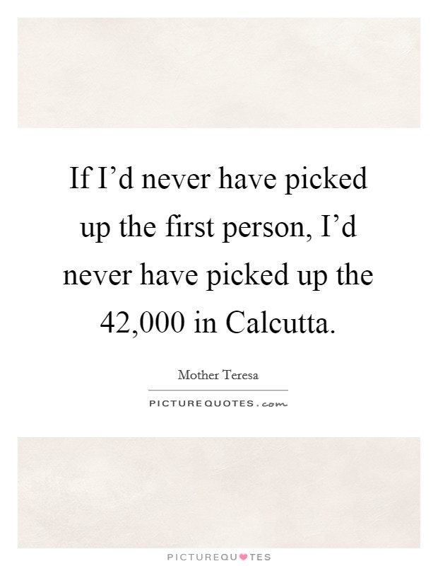 If I'd never have picked up the first person, I'd never have picked up the 42,000 in Calcutta Picture Quote #1