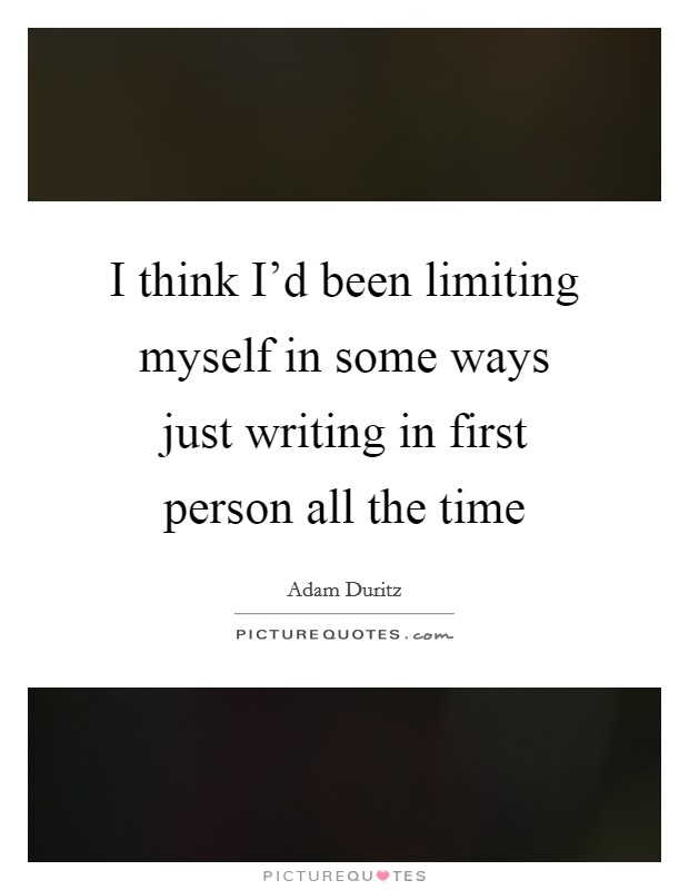 I think I'd been limiting myself in some ways just writing in first person all the time Picture Quote #1