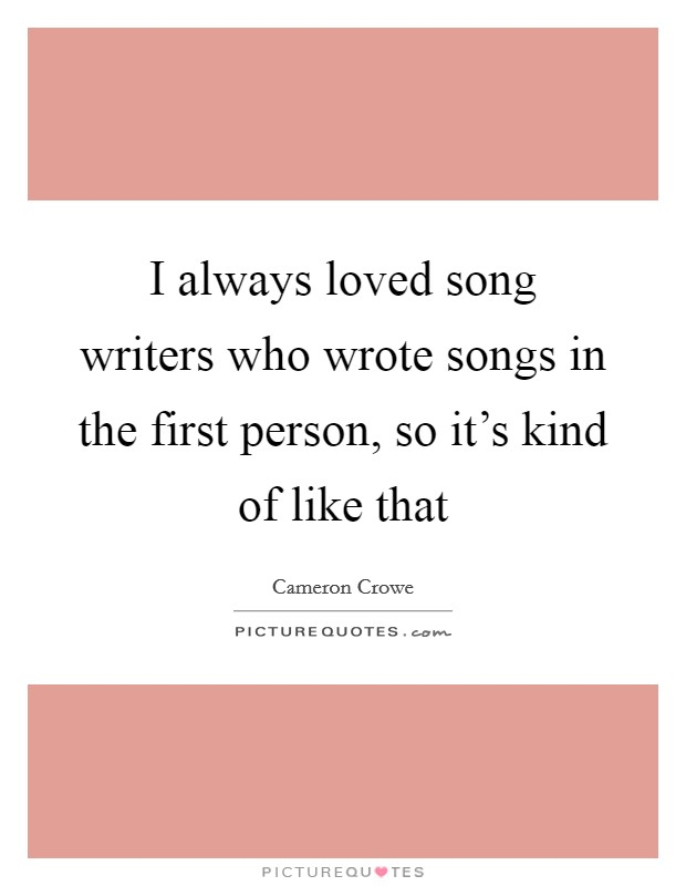 I always loved song writers who wrote songs in the first person, so it's kind of like that Picture Quote #1