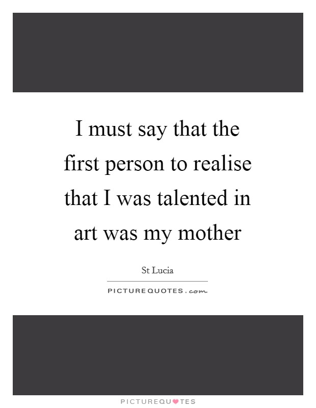 I must say that the first person to realise that I was talented in art was my mother Picture Quote #1