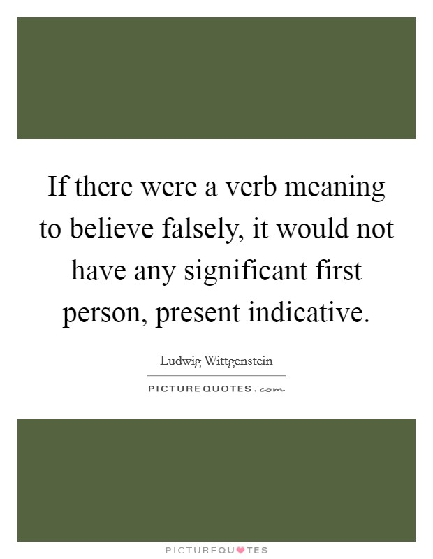 If there were a verb meaning to believe falsely, it would not have any significant first person, present indicative. Picture Quote #1