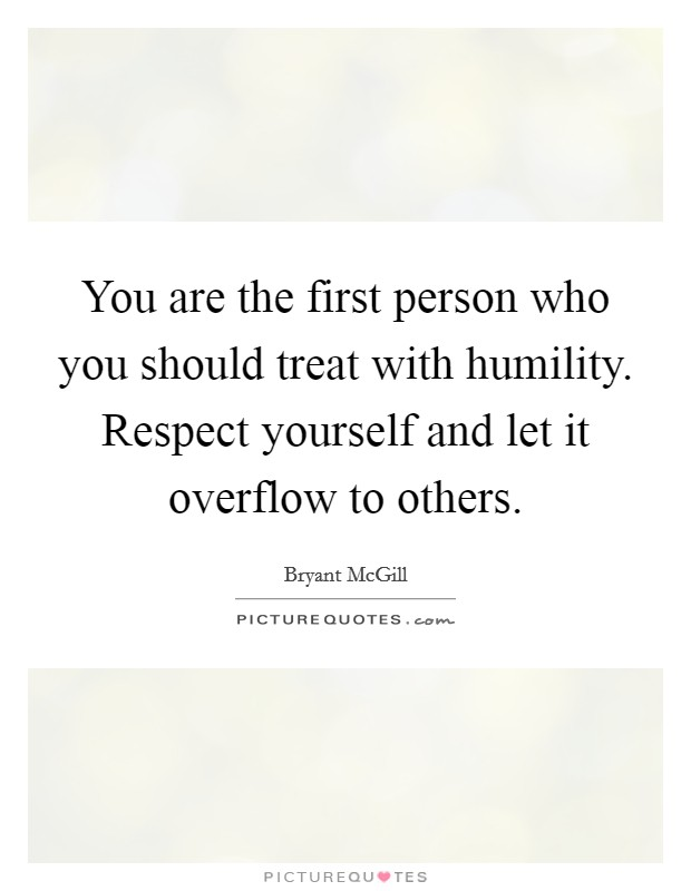 You are the first person who you should treat with humility. Respect yourself and let it overflow to others. Picture Quote #1