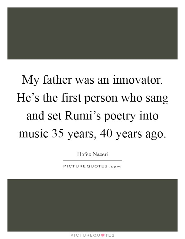 My father was an innovator. He's the first person who sang and set Rumi's poetry into music 35 years, 40 years ago Picture Quote #1