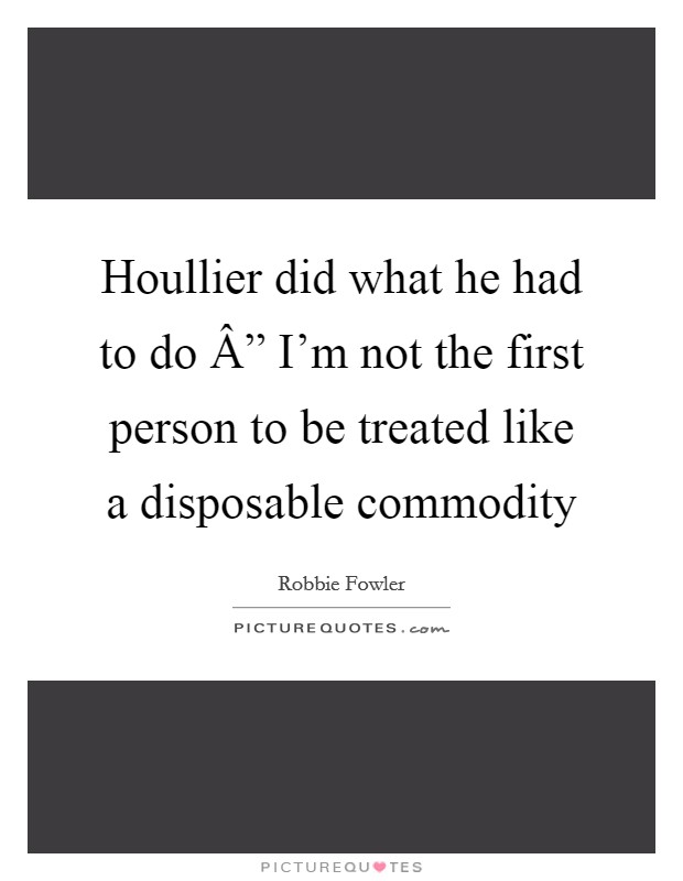 """Houllier did what he had to do """" I'm not the first person to be treated like a disposable commodity Picture Quote #1"""