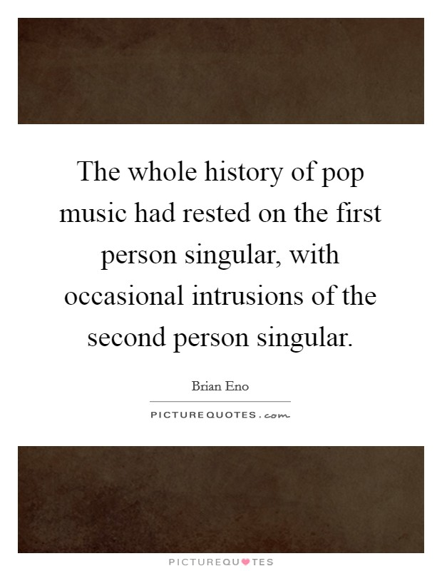 The whole history of pop music had rested on the first person singular, with occasional intrusions of the second person singular. Picture Quote #1