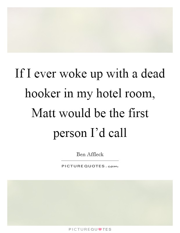 If I ever woke up with a dead hooker in my hotel room, Matt would be the first person I'd call Picture Quote #1