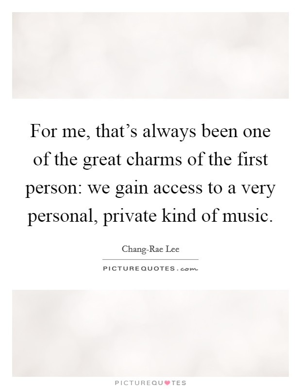 For me, that's always been one of the great charms of the first person: we gain access to a very personal, private kind of music. Picture Quote #1