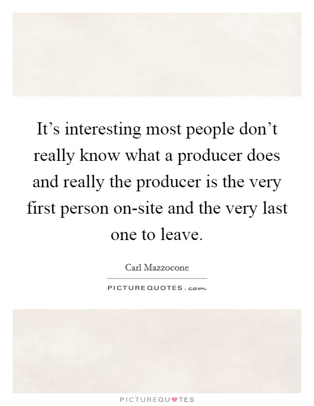 It's interesting most people don't really know what a producer does and really the producer is the very first person on-site and the very last one to leave Picture Quote #1