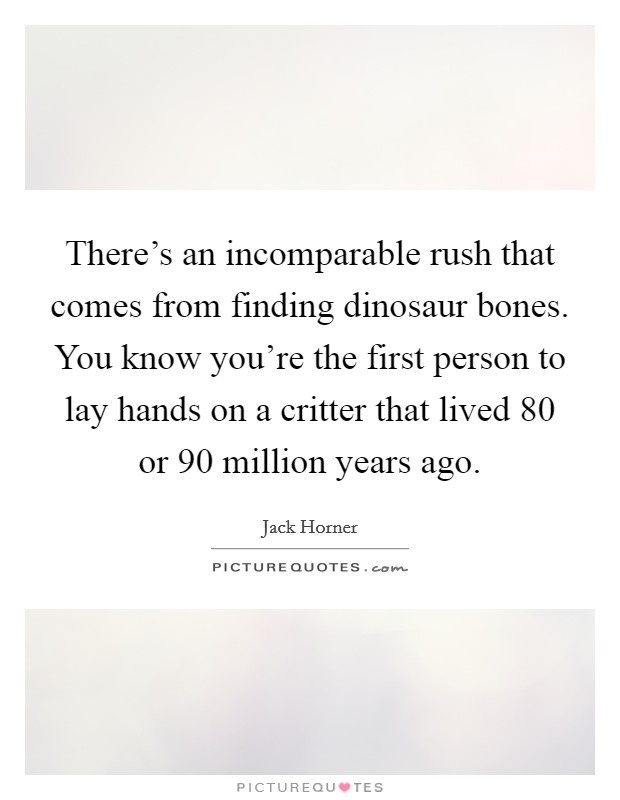 There's an incomparable rush that comes from finding dinosaur bones. You know you're the first person to lay hands on a critter that lived 80 or 90 million years ago Picture Quote #1