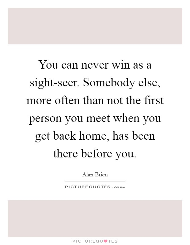 You can never win as a sight-seer. Somebody else, more often than not the first person you meet when you get back home, has been there before you Picture Quote #1