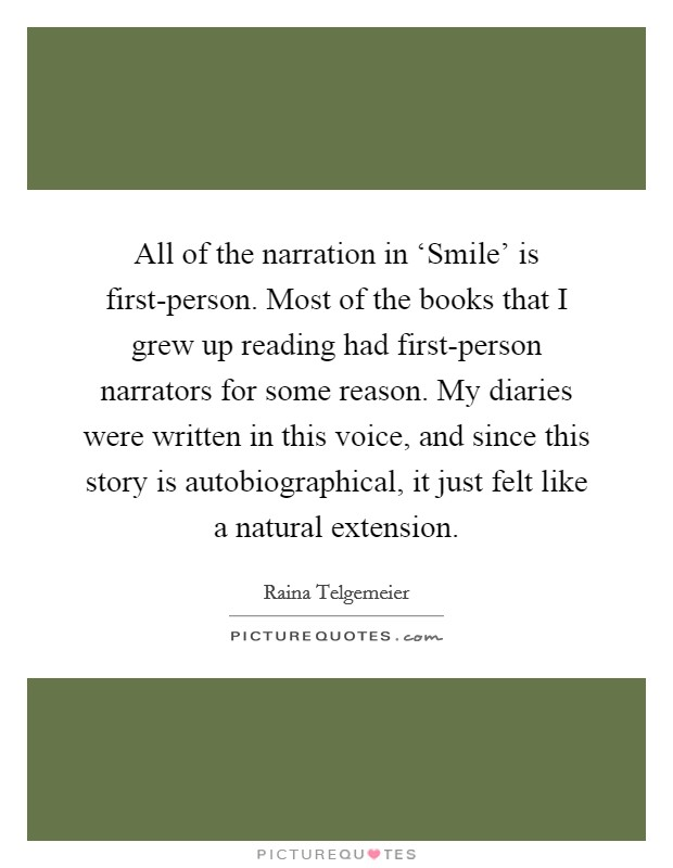 All of the narration in 'Smile' is first-person. Most of the books that I grew up reading had first-person narrators for some reason. My diaries were written in this voice, and since this story is autobiographical, it just felt like a natural extension Picture Quote #1