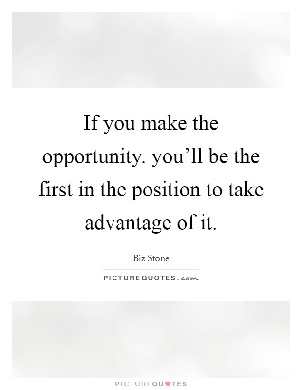 If you make the opportunity. you'll be the first in the position to take advantage of it Picture Quote #1