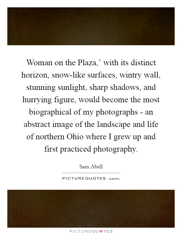 Woman on the Plaza,' with its distinct horizon, snow-like surfaces, wintry wall, stunning sunlight, sharp shadows, and hurrying figure, would become the most biographical of my photographs - an abstract image of the landscape and life of northern Ohio where I grew up and first practiced photography Picture Quote #1