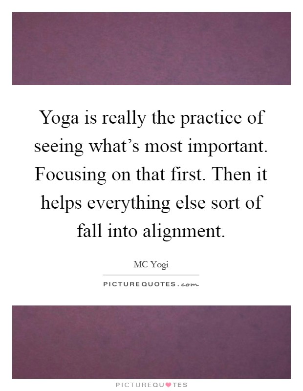 Yoga is really the practice of seeing what's most important. Focusing on that first. Then it helps everything else sort of fall into alignment Picture Quote #1