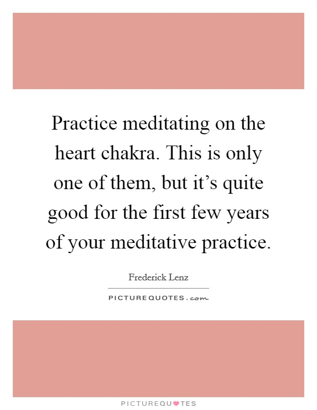 Practice meditating on the heart chakra. This is only one of them, but it's quite good for the first few years of your meditative practice Picture Quote #1