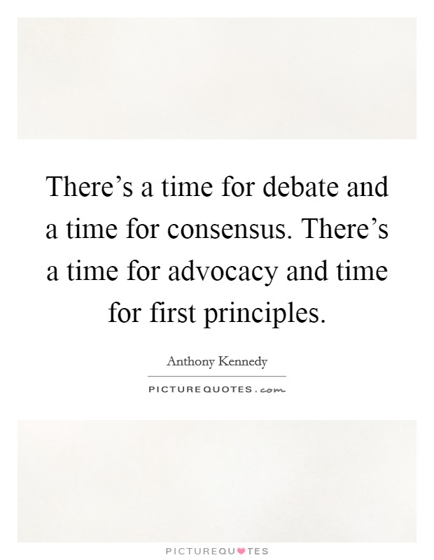 There's a time for debate and a time for consensus. There's a time for advocacy and time for first principles Picture Quote #1